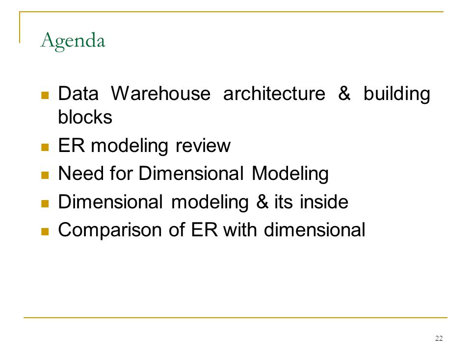 22 Agenda Data Warehouse architecture & building blocks ER modeling review Need for Dimensional Modeling Dimensional modeling & its inside Comparison