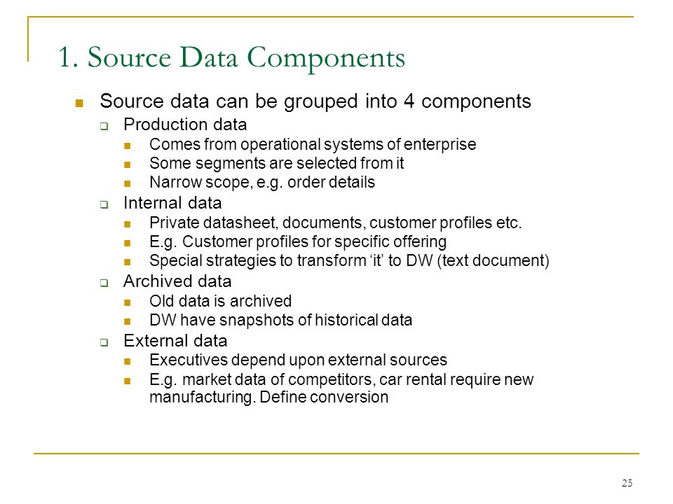 25 1. Source Data Components Source data can be grouped into 4 components  Production data Comes from operational systems of enterprise Some segments
