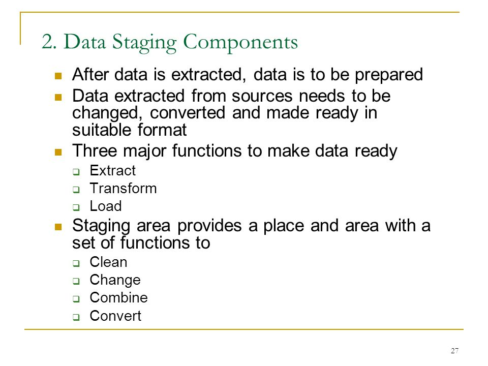 27 2. Data Staging Components After data is extracted, data is to be prepared Data extracted from sources needs to be changed, converted and made read