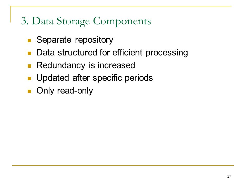 29 3. Data Storage Components Separate repository Data structured for efficient processing Redundancy is increased Updated after specific periods Only