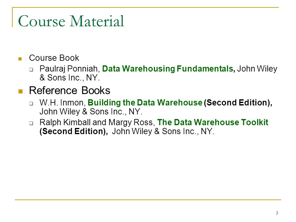 3 Course Material Course Book  Paulraj Ponniah, Data Warehousing Fundamentals, John Wiley & Sons Inc., NY. Reference Books  W.H. Inmon, Building the