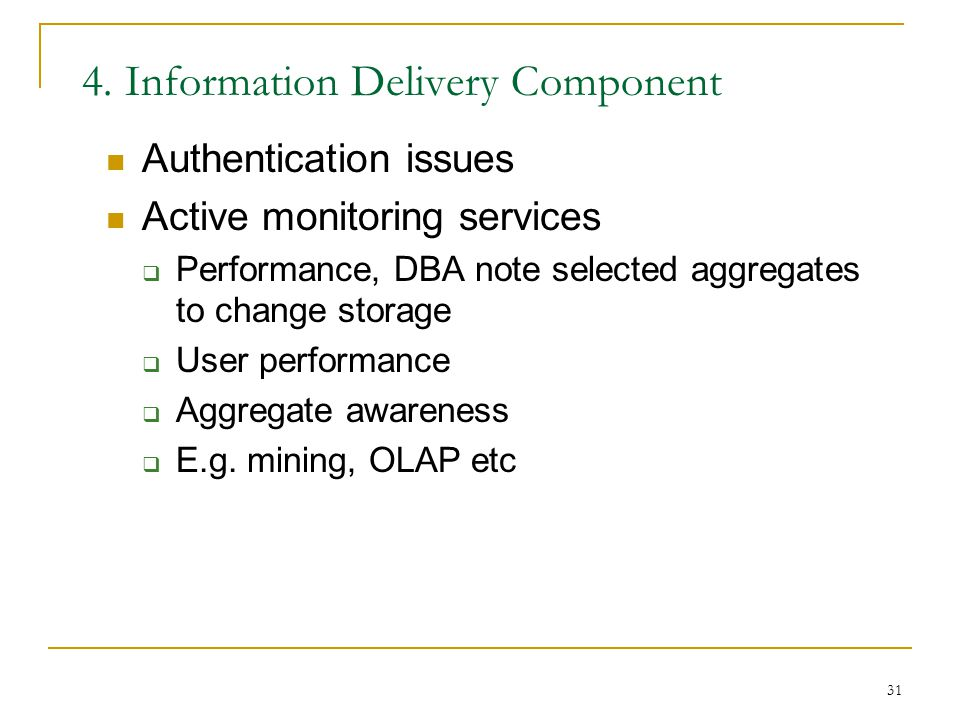 31 4. Information Delivery Component Authentication issues Active monitoring services  Performance, DBA note selected aggregates to change storage 