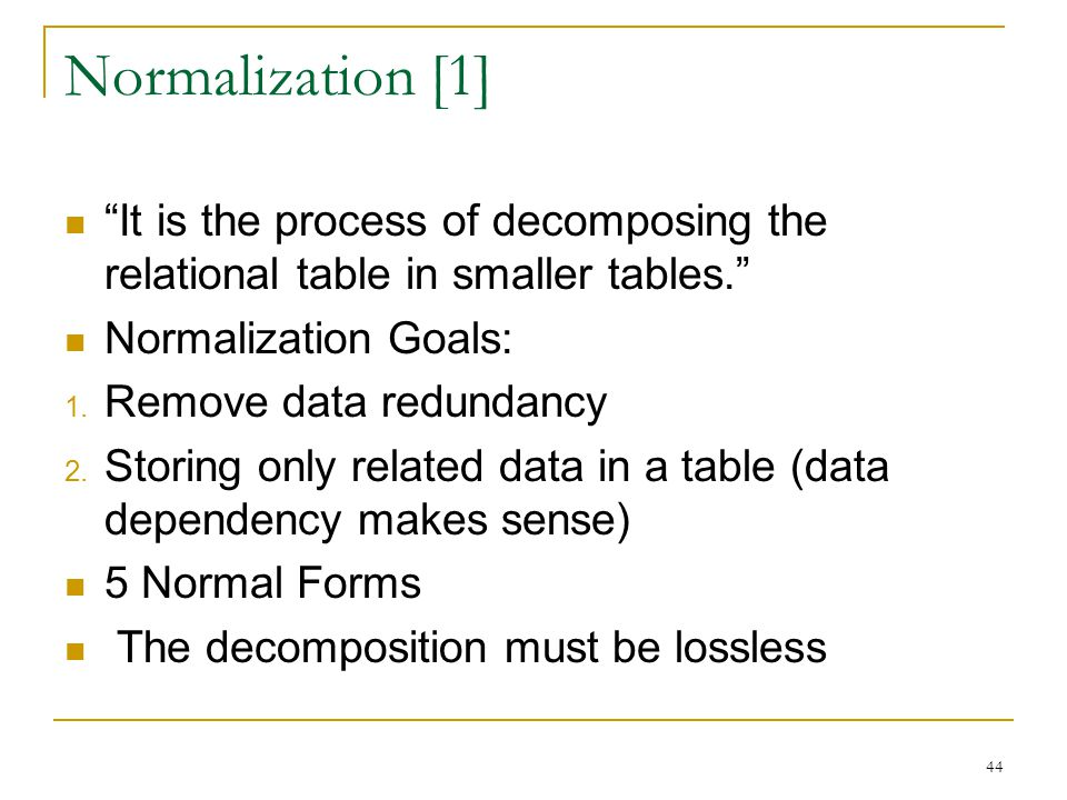 """Normalization [1] """"It is the process of decomposing the relational table in smaller tables."""" Normalization Goals: 1. Remove data redundancy 2. Storing"""