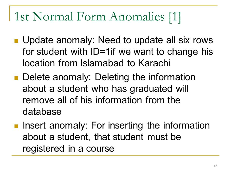1st Normal Form Anomalies [1] Update anomaly: Need to update all six rows for student with ID=1if we want to change his location from Islamabad to Kar