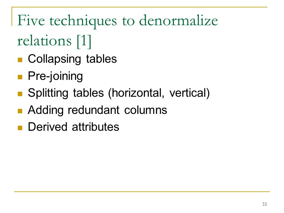 Five techniques to denormalize relations [1] Collapsing tables Pre-joining Splitting tables (horizontal, vertical) Adding redundant columns Derived at