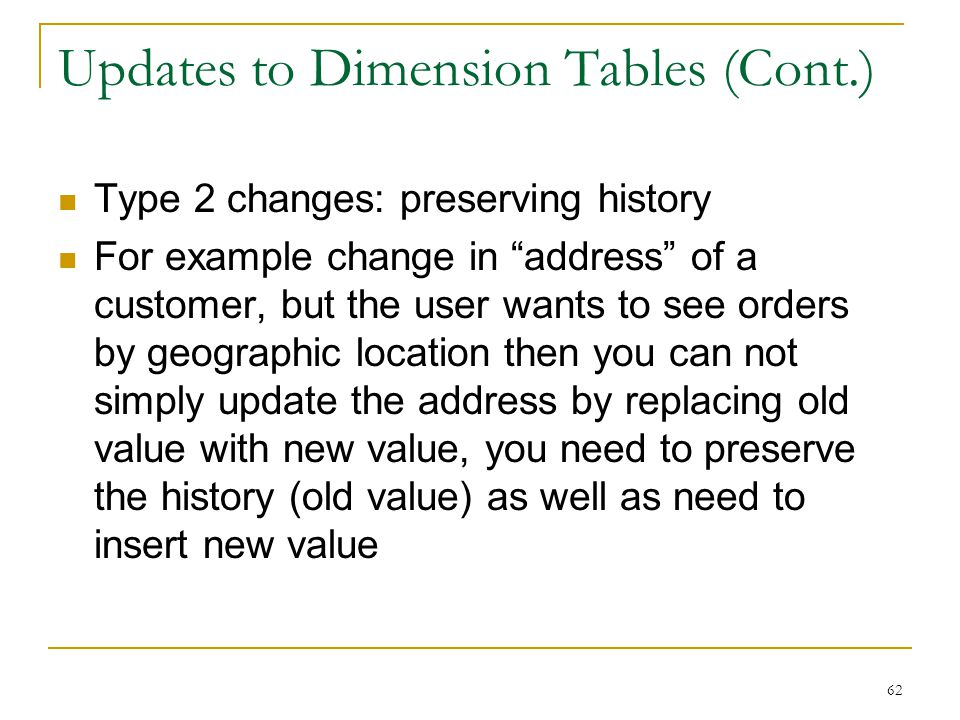 """Updates to Dimension Tables (Cont.) Type 2 changes: preserving history For example change in """"address"""" of a customer, but the user wants to see orders"""