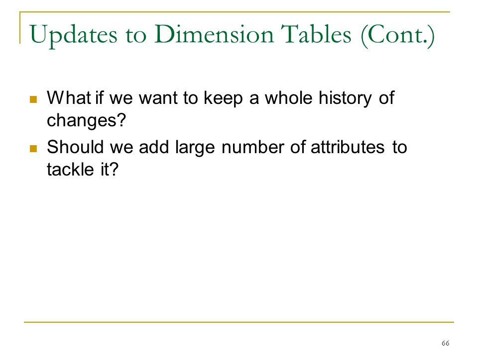Updates to Dimension Tables (Cont.) 66 What if we want to keep a whole history of changes? Should we add large number of attributes to tackle it?
