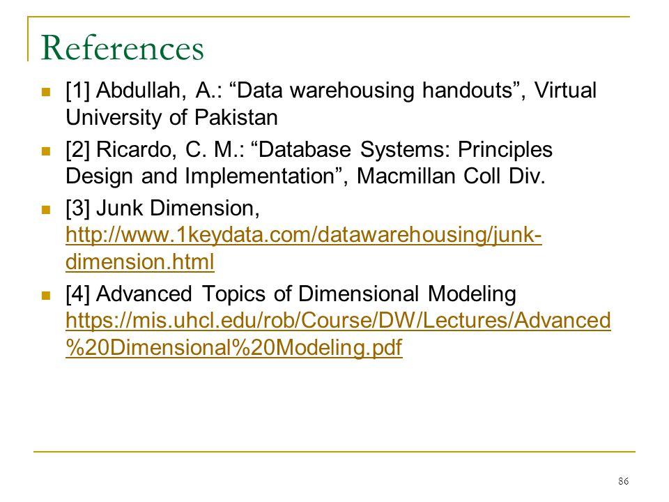 "References [1] Abdullah, A.: ""Data warehousing handouts"", Virtual University of Pakistan [2] Ricardo, C. M.: ""Database Systems: Principles Design and"