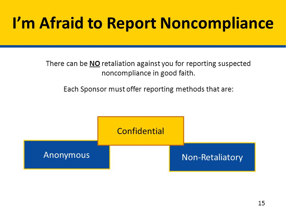 There can be NO retaliation against you for reporting suspected noncompliance in good faith. Each Sponsor must offer reporting methods that are: I'm A