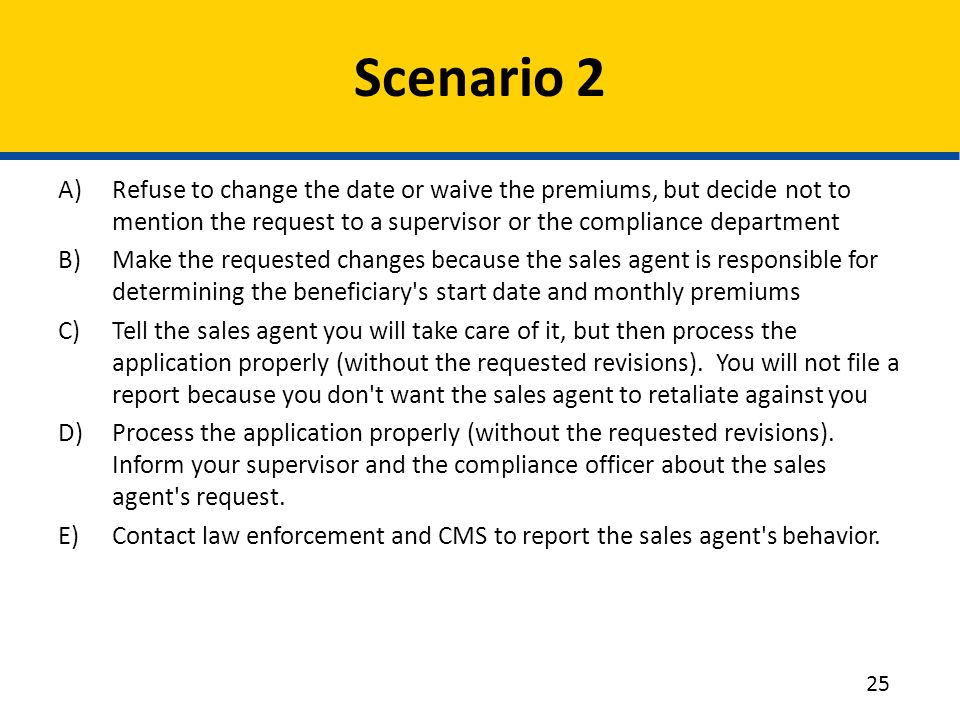 A)Refuse to change the date or waive the premiums, but decide not to mention the request to a supervisor or the compliance department B)Make the requested changes because the sales agent is responsible for determining the beneficiary s start date and monthly premiums C)Tell the sales agent you will take care of it, but then process the application properly (without the requested revisions).