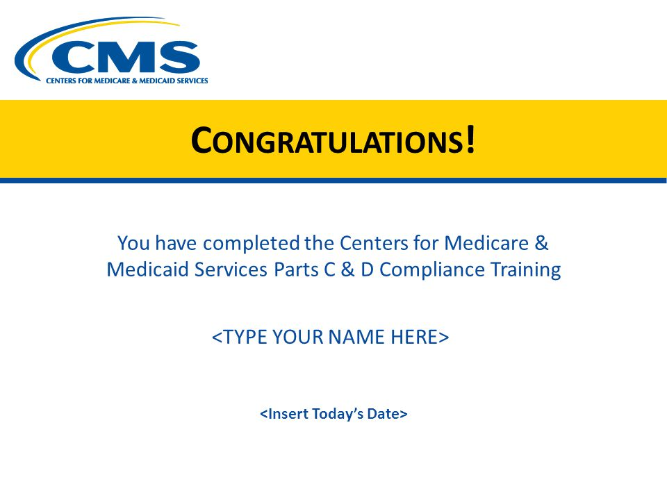 C ONGRATULATIONS ! You have completed the Centers for Medicare & Medicaid Services Parts C & D Compliance Training