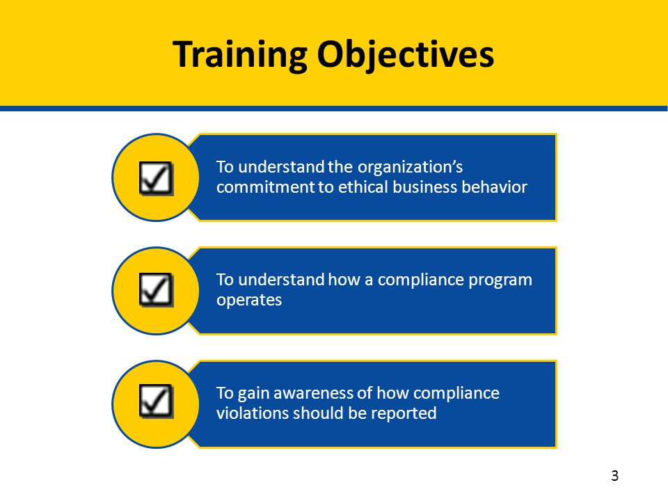 To understand the organization's commitment to ethical business behavior To understand how a compliance program operates To gain awareness of how compliance violations should be reported Training Objectives 3