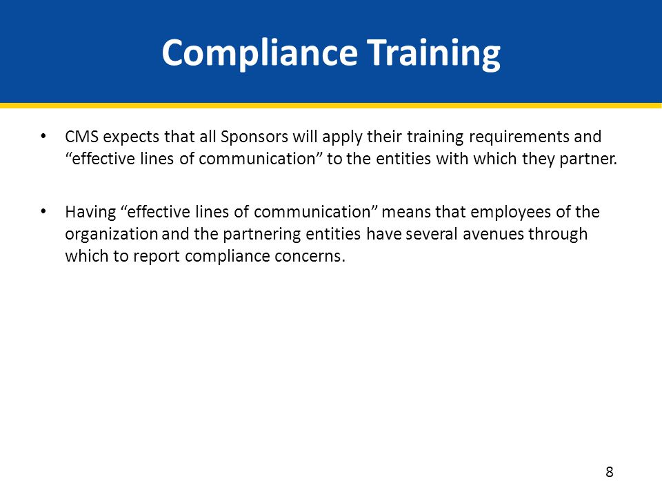 "Compliance Training CMS expects that all Sponsors will apply their training requirements and ""effective lines of communication"" to the entities with w"