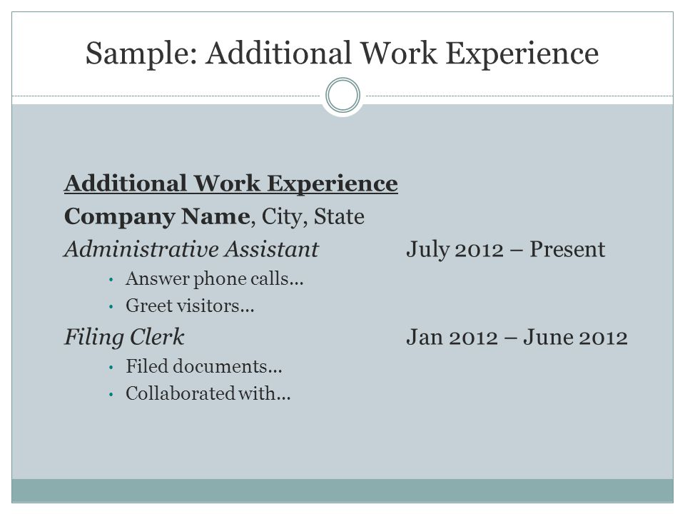 Sample: Additional Work Experience Additional Work Experience Company Name, City, State Administrative Assistant July 2012 – Present Answer phone calls...
