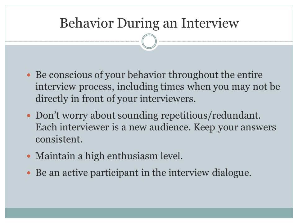 Behavior During an Interview Be conscious of your behavior throughout the entire interview process, including times when you may not be directly in front of your interviewers.