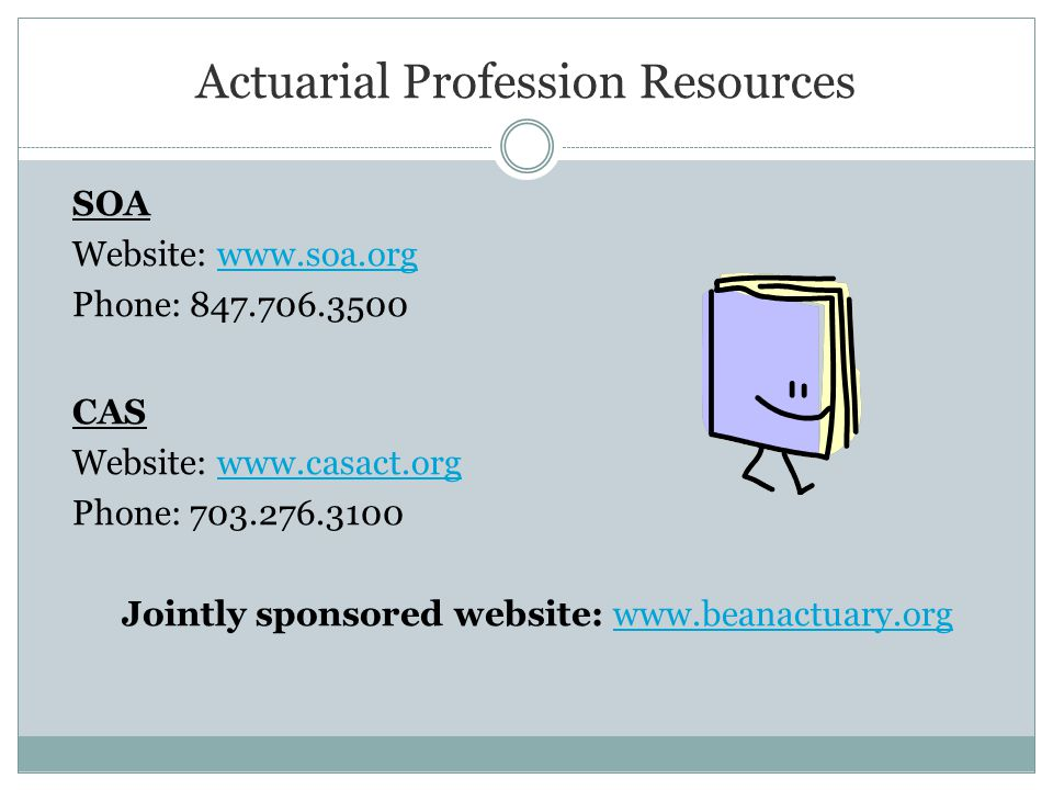 Actuarial Profession Resources SOA Website: www.soa.orgwww.soa.org Phone: 847.706.3500 CAS Website: www.casact.orgwww.casact.org Phone: 703.276.3100 Jointly sponsored website: www.beanactuary.orgwww.beanactuary.org