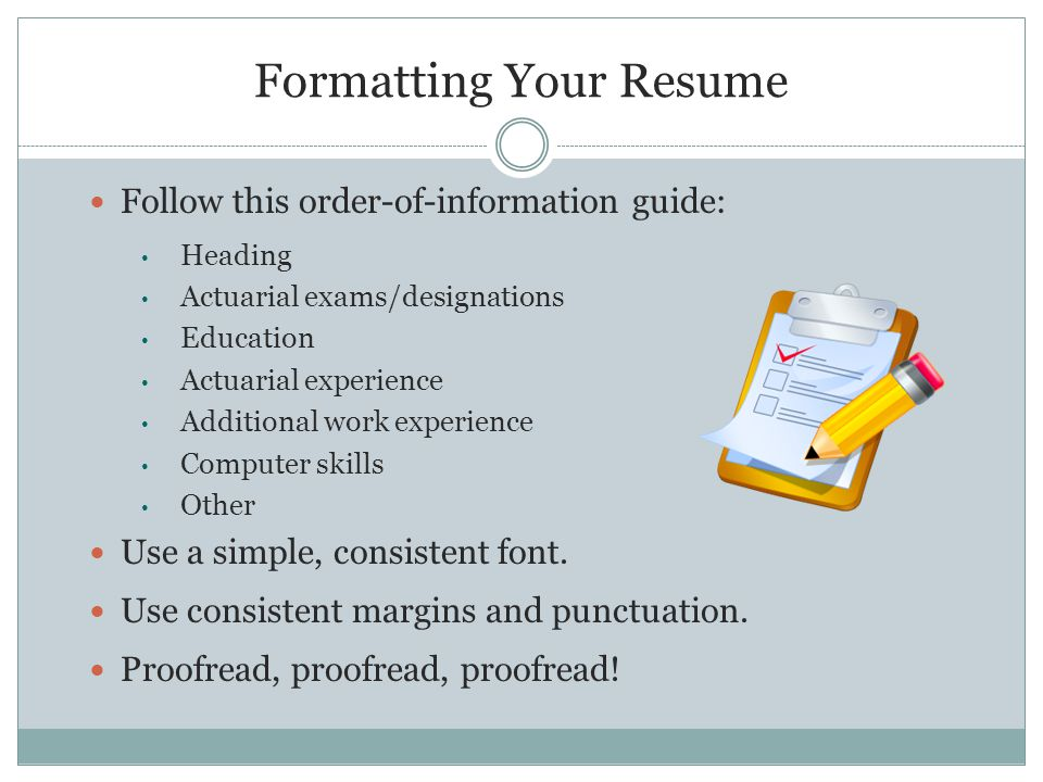 Formatting Your Resume Follow this order-of-information guide: Heading Actuarial exams/designations Education Actuarial experience Additional work experience Computer skills Other Use a simple, consistent font.