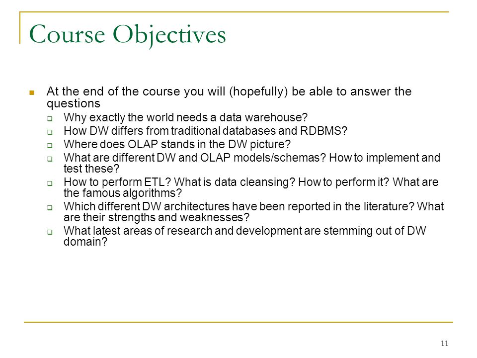 11 Course Objectives At the end of the course you will (hopefully) be able to answer the questions  Why exactly the world needs a data warehouse.