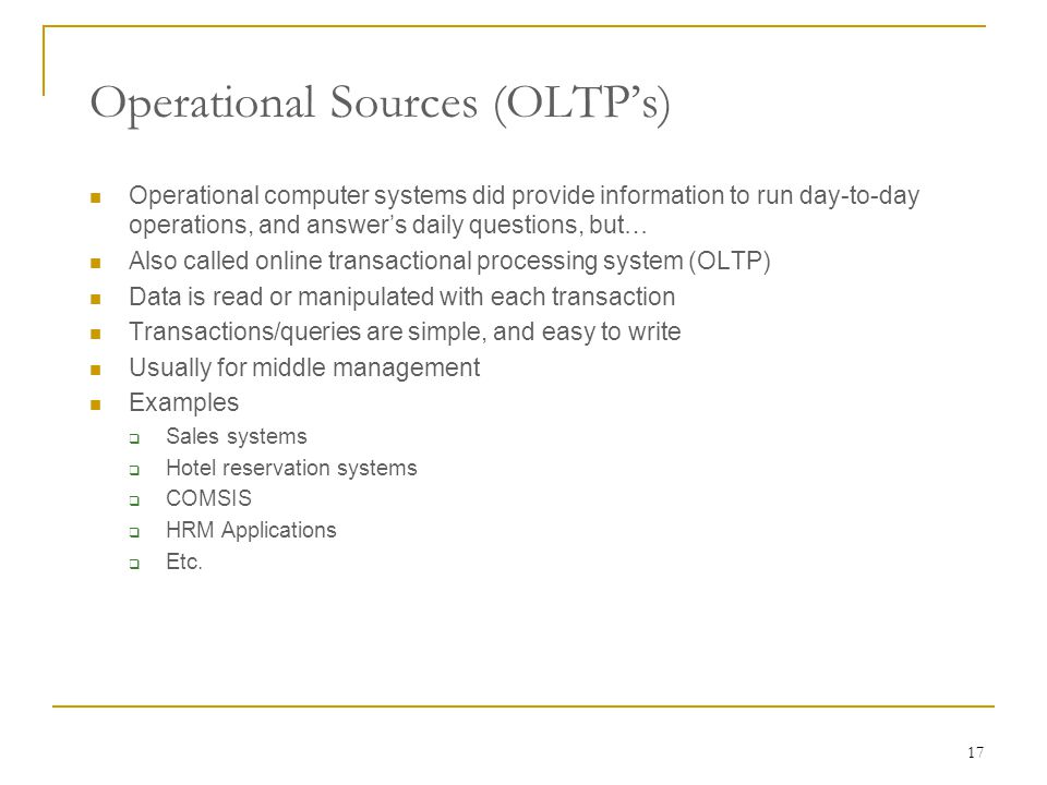 17 Operational computer systems did provide information to run day-to-day operations, and answer's daily questions, but… Also called online transactional processing system (OLTP) Data is read or manipulated with each transaction Transactions/queries are simple, and easy to write Usually for middle management Examples  Sales systems  Hotel reservation systems  COMSIS  HRM Applications  Etc.
