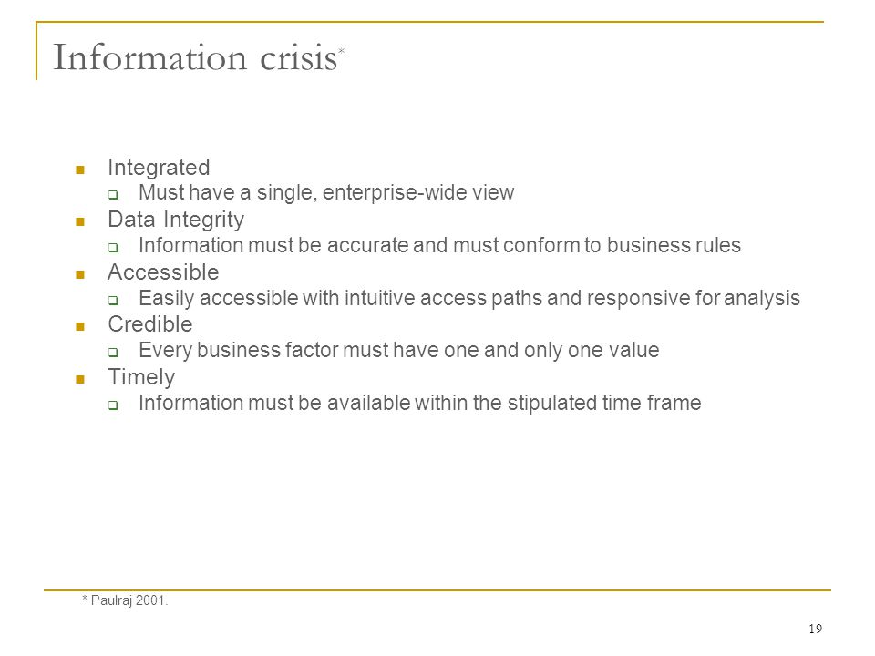 19 Information crisis * Integrated  Must have a single, enterprise-wide view Data Integrity  Information must be accurate and must conform to business rules Accessible  Easily accessible with intuitive access paths and responsive for analysis Credible  Every business factor must have one and only one value Timely  Information must be available within the stipulated time frame * Paulraj 2001.