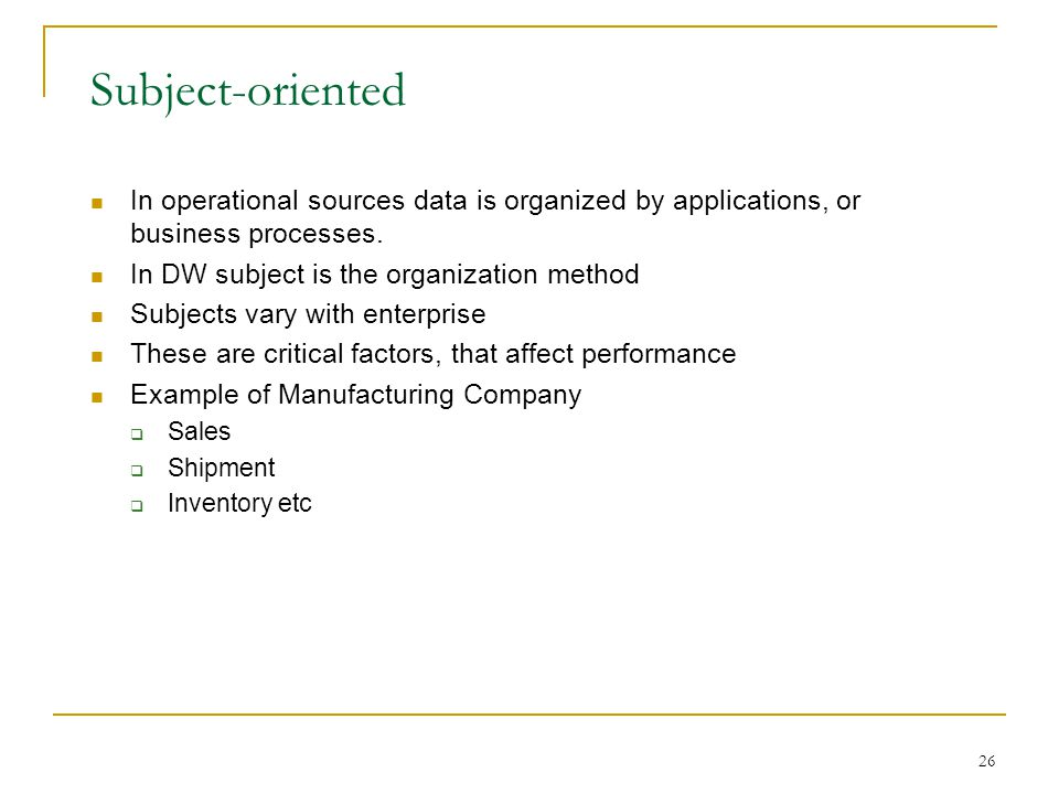 26 Subject-oriented In operational sources data is organized by applications, or business processes.