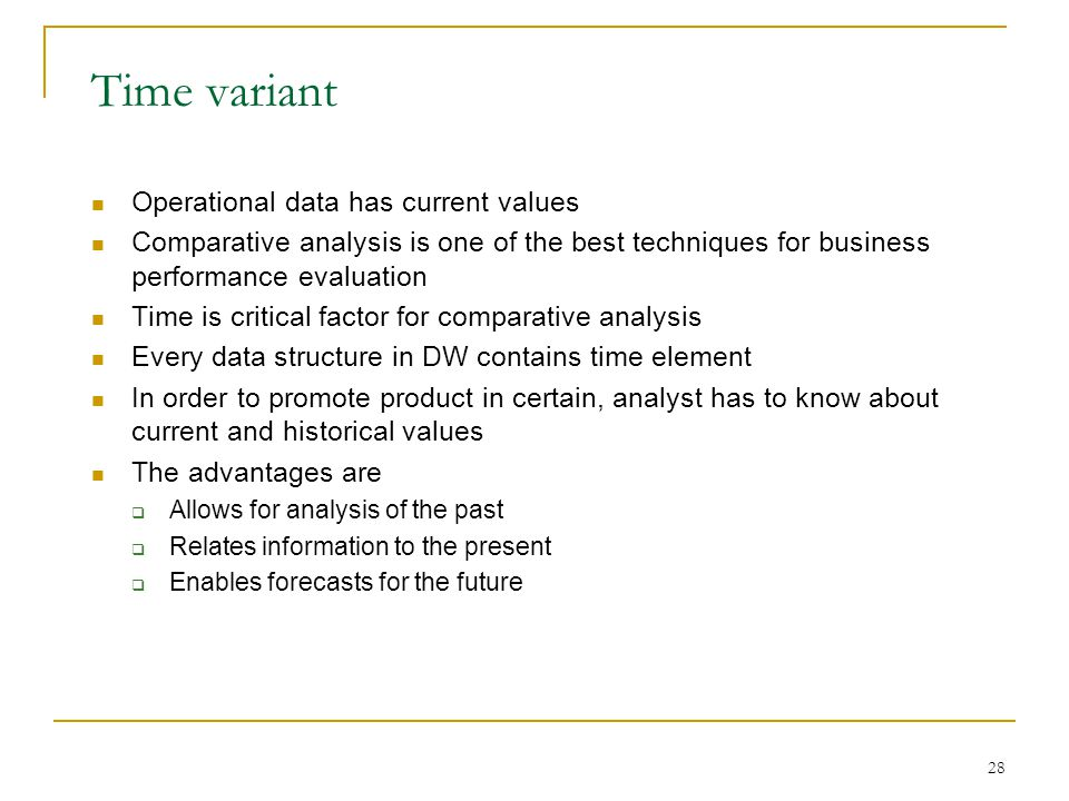 28 Time variant Operational data has current values Comparative analysis is one of the best techniques for business performance evaluation Time is critical factor for comparative analysis Every data structure in DW contains time element In order to promote product in certain, analyst has to know about current and historical values The advantages are  Allows for analysis of the past  Relates information to the present  Enables forecasts for the future