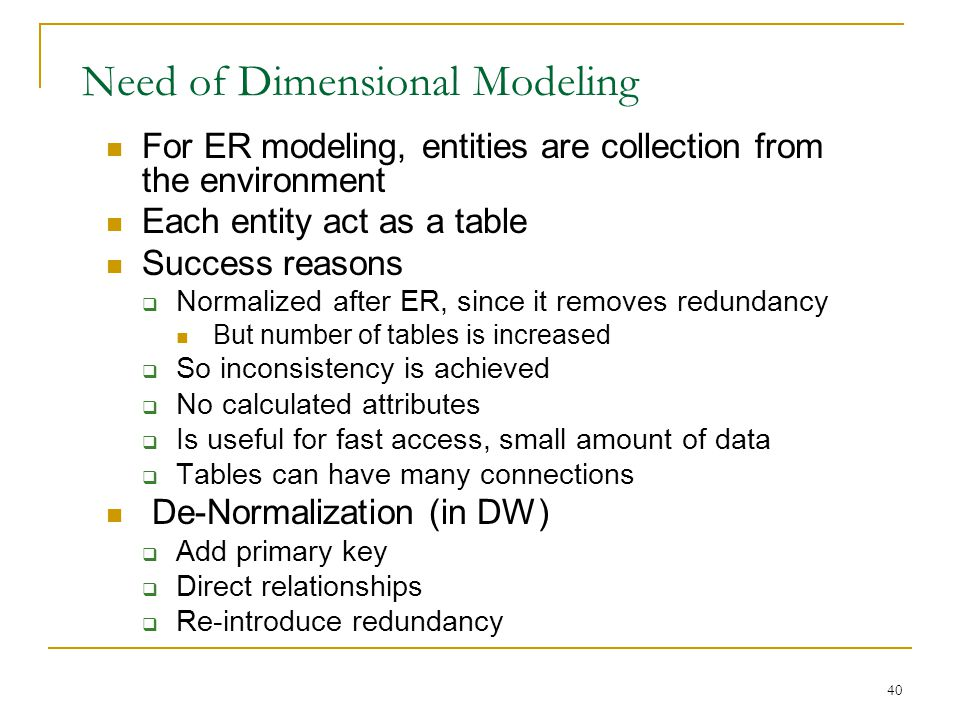 40 Need of Dimensional Modeling For ER modeling, entities are collection from the environment Each entity act as a table Success reasons  Normalized after ER, since it removes redundancy But number of tables is increased  So inconsistency is achieved  No calculated attributes  Is useful for fast access, small amount of data  Tables can have many connections De-Normalization (in DW)  Add primary key  Direct relationships  Re-introduce redundancy