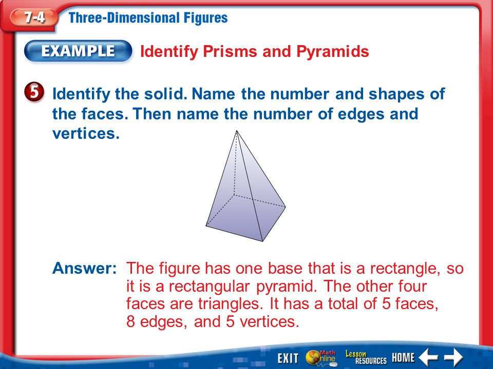 Example 5 Identify Prisms and Pyramids Identify the solid. Name the number and shapes of the faces. Then name the number of edges and vertices. Answer