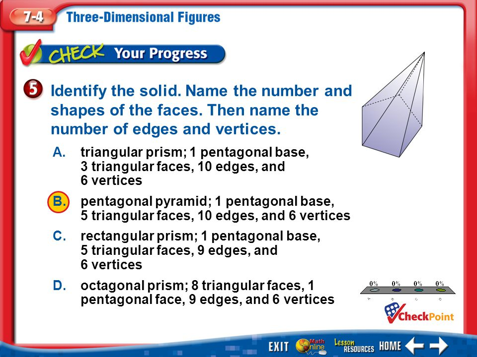 1.A 2.B 3.C 4.D Example 5 Identify the solid. Name the number and shapes of the faces. Then name the number of edges and vertices. A.triangular prism;
