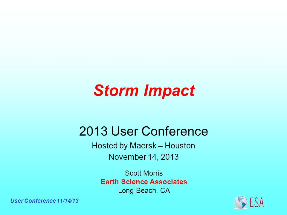 User Conference 11/14/13 Storm Impact Scott Morris Earth Science Associates Long Beach, CA 2013 User Conference Hosted by Maersk – Houston November 14, 2013