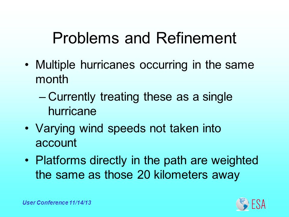 Problems and Refinement Multiple hurricanes occurring in the same month –Currently treating these as a single hurricane Varying wind speeds not taken into account Platforms directly in the path are weighted the same as those 20 kilometers away User Conference 11/14/13