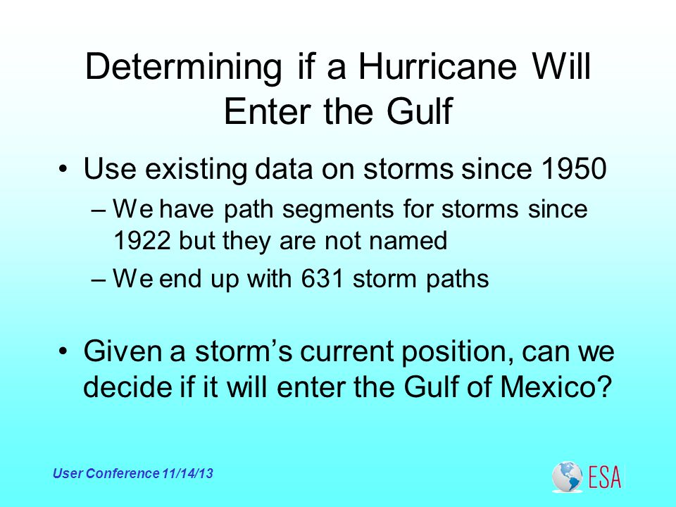 Determining if a Hurricane Will Enter the Gulf Use existing data on storms since 1950 –We have path segments for storms since 1922 but they are not named –We end up with 631 storm paths Given a storm's current position, can we decide if it will enter the Gulf of Mexico.