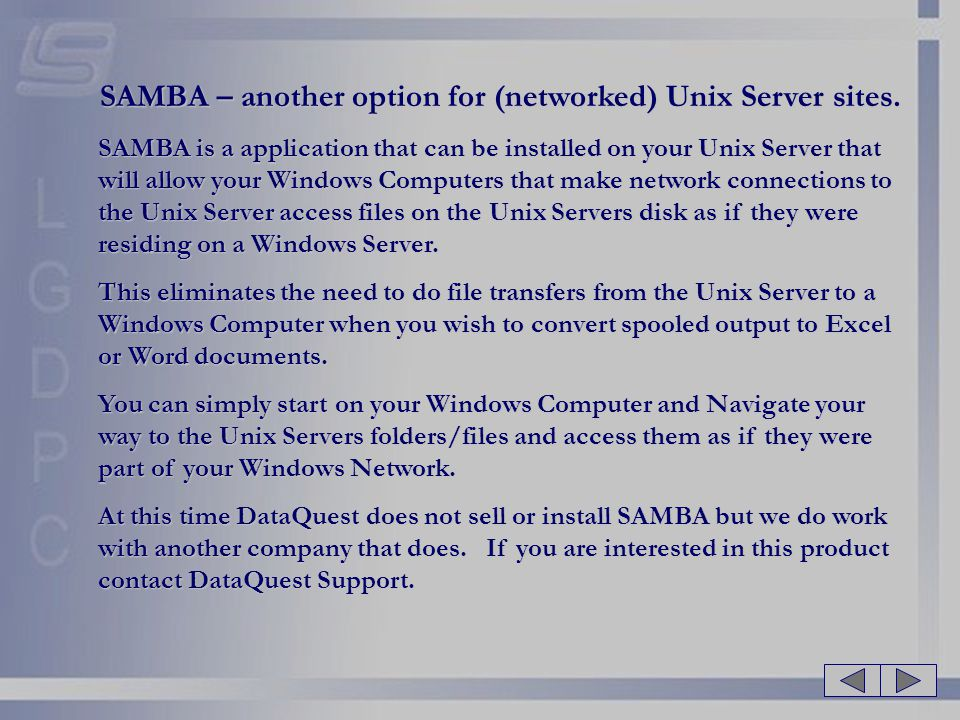 SAMBA – another option for (networked) Unix Server sites. SAMBA is a application that can be installed on your Unix Server that will allow your Window