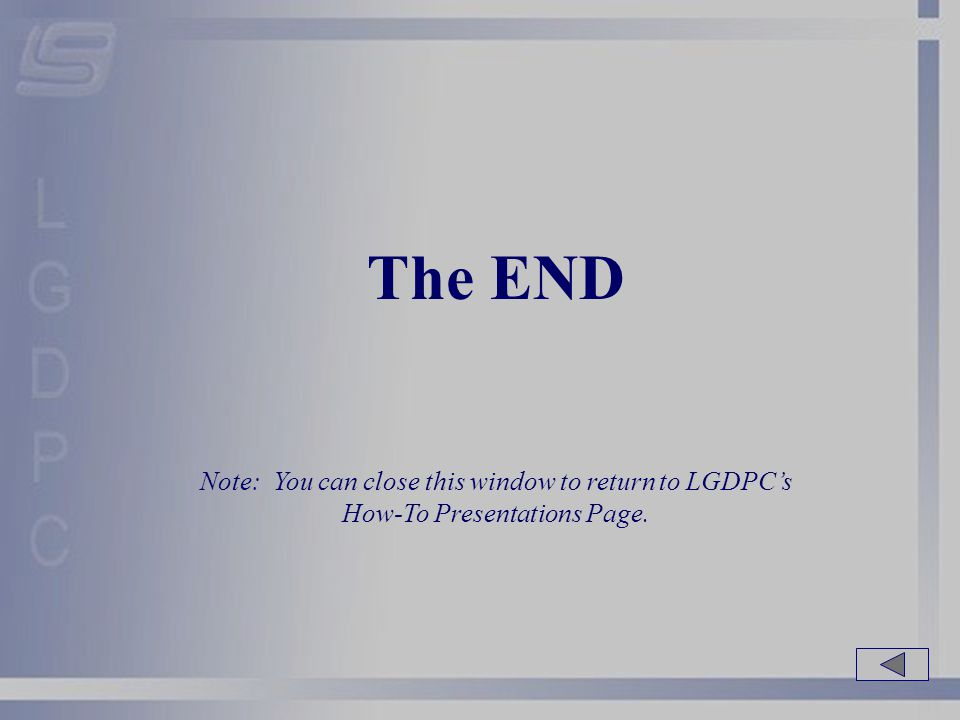 The END Note: You can close this window to return to LGDPC's How-To Presentations Page.