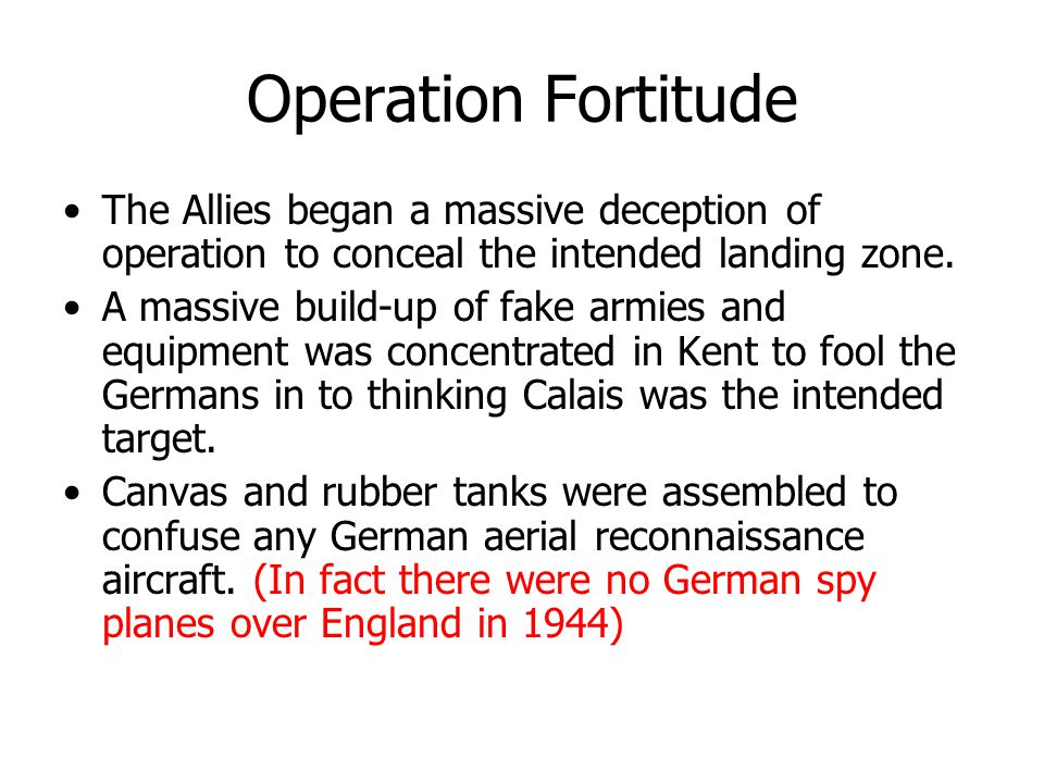 Operation Fortitude The Allies began a massive deception of operation to conceal the intended landing zone. A massive build-up of fake armies and equi