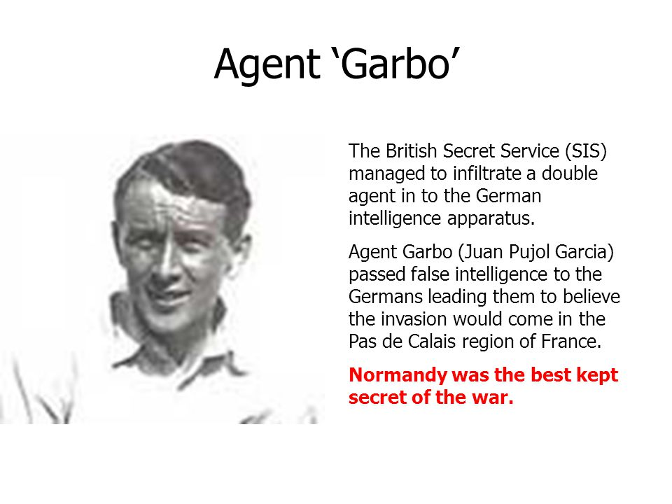 Agent 'Garbo' The British Secret Service (SIS) managed to infiltrate a double agent in to the German intelligence apparatus. Agent Garbo (Juan Pujol G