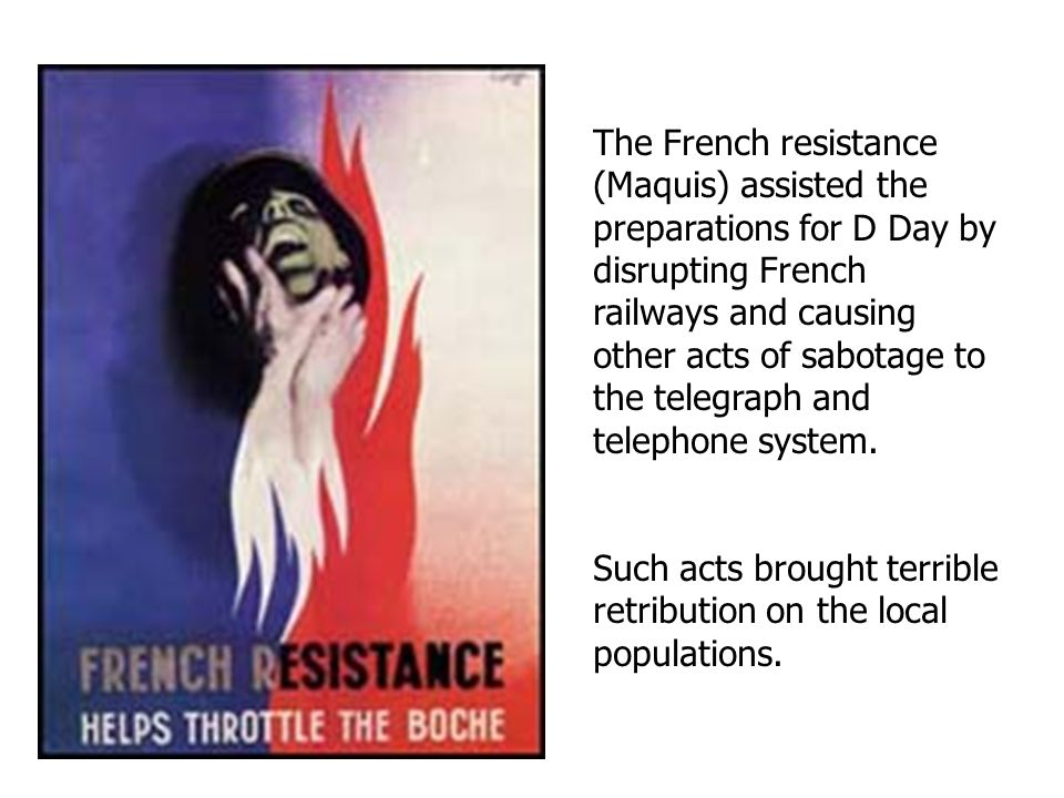 The French resistance (Maquis) assisted the preparations for D Day by disrupting French railways and causing other acts of sabotage to the telegraph a