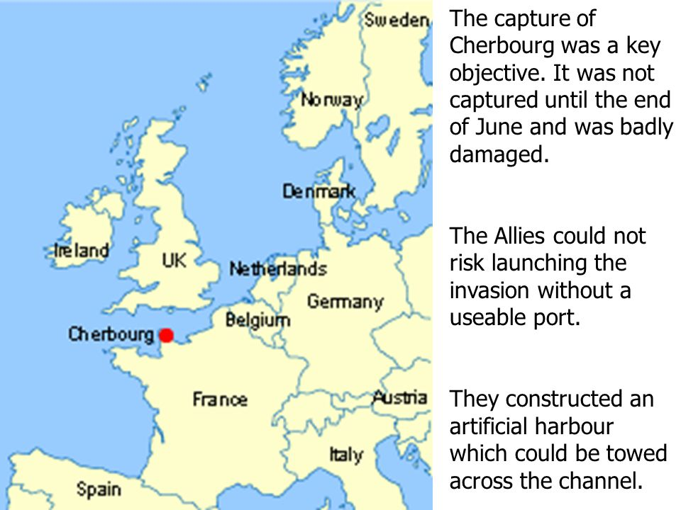The capture of Cherbourg was a key objective. It was not captured until the end of June and was badly damaged. The Allies could not risk launching the