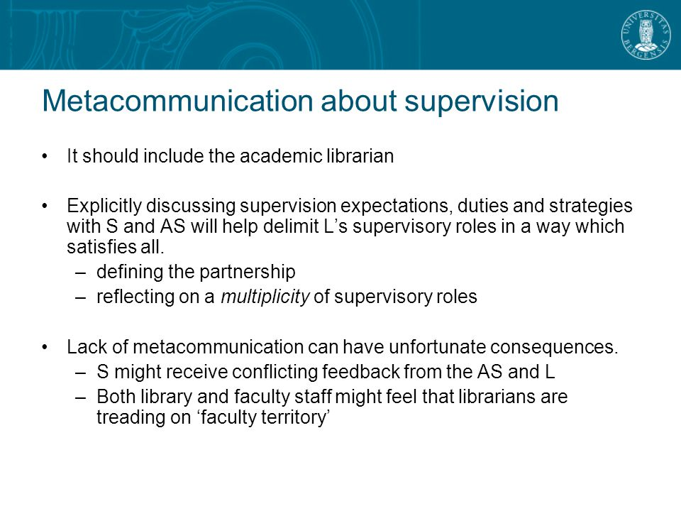 Metacommunication about supervision It should include the academic librarian Explicitly discussing supervision expectations, duties and strategies with S and AS will help delimit L's supervisory roles in a way which satisfies all.