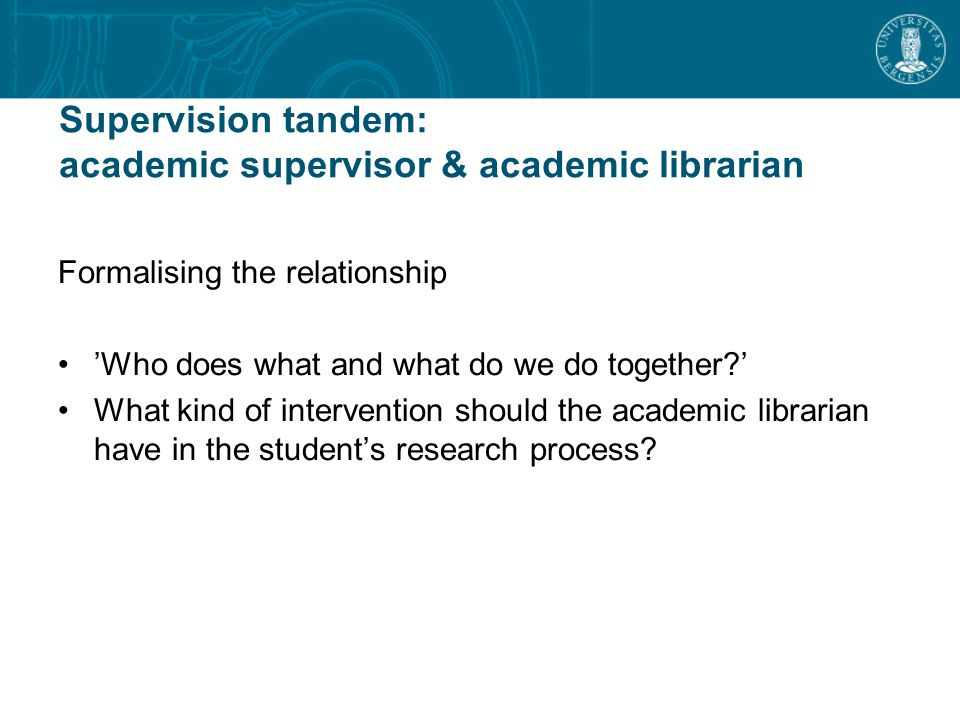 Supervision tandem: academic supervisor & academic librarian Formalising the relationship 'Who does what and what do we do together ' What kind of intervention should the academic librarian have in the student's research process