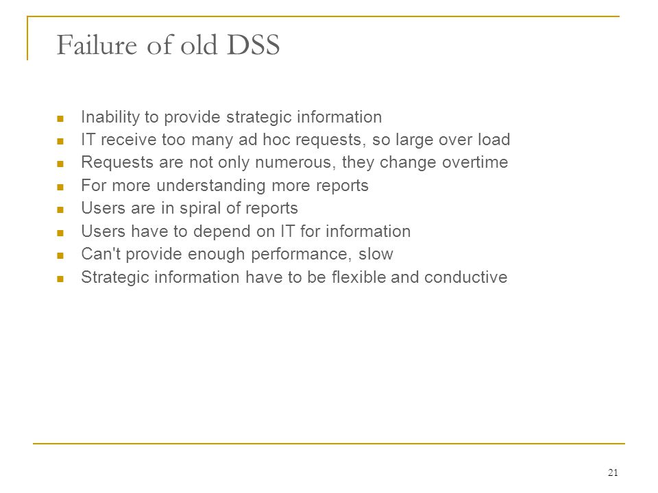 21 Failure of old DSS Inability to provide strategic information IT receive too many ad hoc requests, so large over load Requests are not only numerous, they change overtime For more understanding more reports Users are in spiral of reports Users have to depend on IT for information Can t provide enough performance, slow Strategic information have to be flexible and conductive