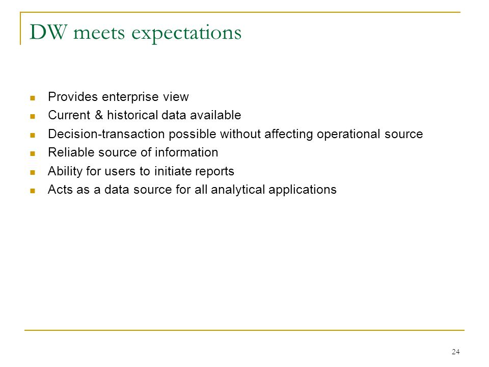 24 DW meets expectations Provides enterprise view Current & historical data available Decision-transaction possible without affecting operational sour