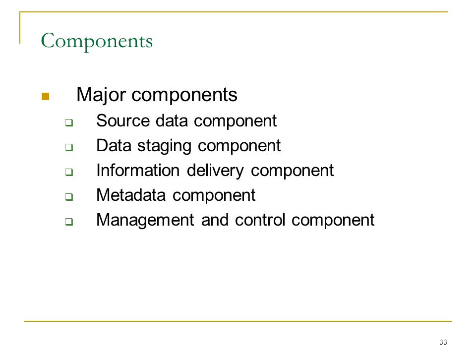 33 Components Major components  Source data component  Data staging component  Information delivery component  Metadata component  Management and control component