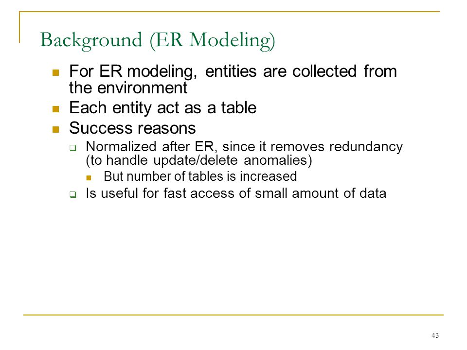43 Background (ER Modeling) For ER modeling, entities are collected from the environment Each entity act as a table Success reasons  Normalized after