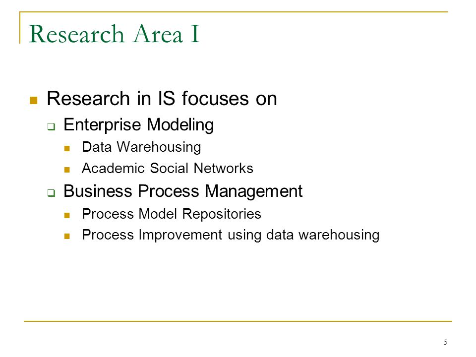 5 Research Area I Research in IS focuses on  Enterprise Modeling Data Warehousing Academic Social Networks  Business Process Management Process Mode