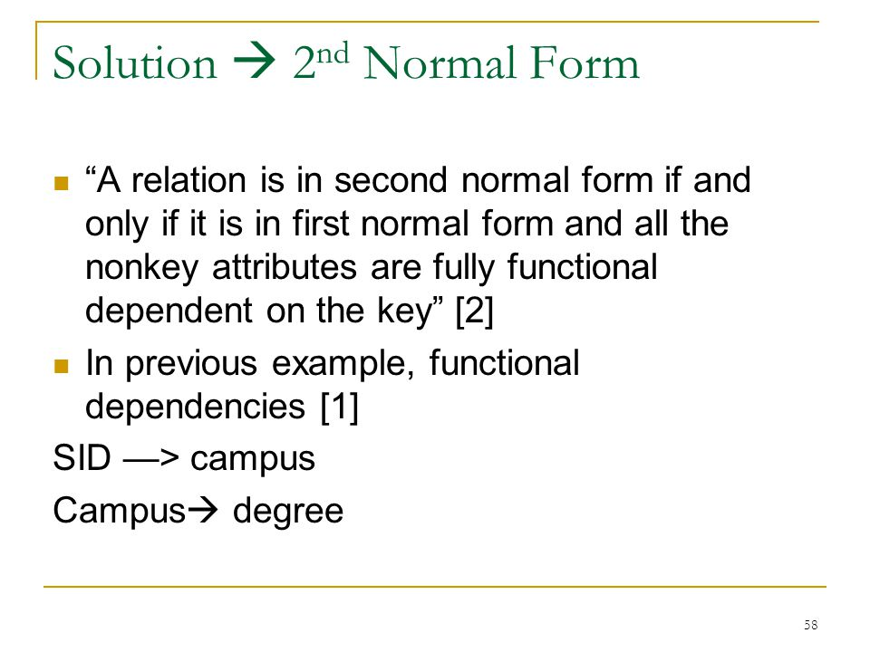 Solution  2 nd Normal Form A relation is in second normal form if and only if it is in first normal form and all the nonkey attributes are fully functional dependent on the key [2] In previous example, functional dependencies [1] SID —> campus Campus  degree 58
