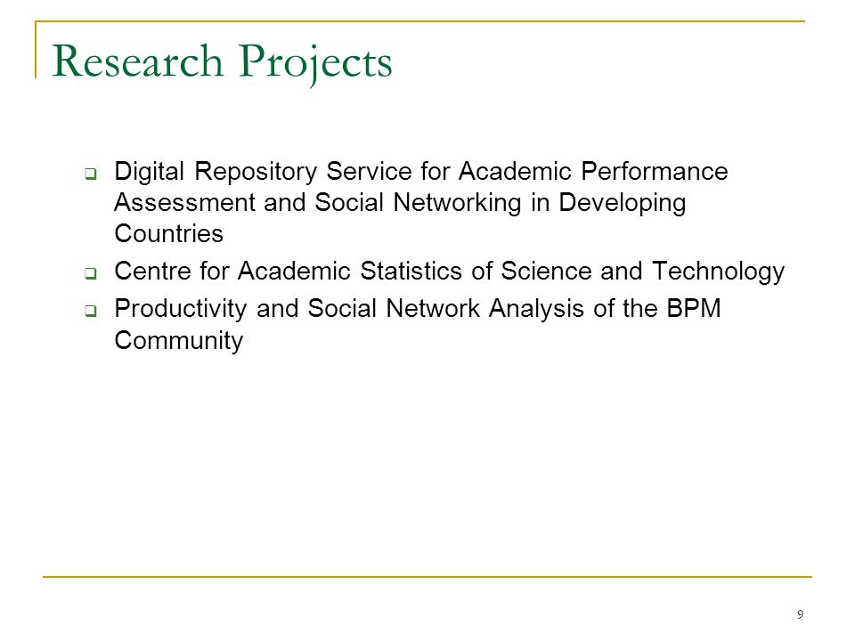 9 Research Projects  Digital Repository Service for Academic Performance Assessment and Social Networking in Developing Countries  Centre for Academic Statistics of Science and Technology  Productivity and Social Network Analysis of the BPM Community