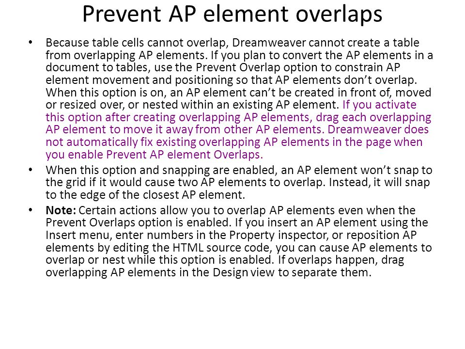 Prevent AP element overlaps Because table cells cannot overlap, Dreamweaver cannot create a table from overlapping AP elements.