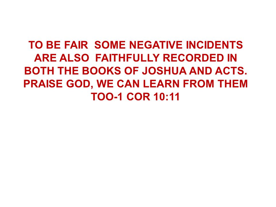 TO BE FAIR SOME NEGATIVE INCIDENTS ARE ALSO FAITHFULLY RECORDED IN BOTH THE BOOKS OF JOSHUA AND ACTS. PRAISE GOD, WE CAN LEARN FROM THEM TOO-1 COR 10: