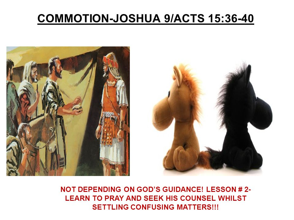 COMMOTION-JOSHUA 9/ACTS 15:36-40 NOT DEPENDING ON GOD'S GUIDANCE! LESSON # 2- LEARN TO PRAY AND SEEK HIS COUNSEL WHILST SETTLING CONFUSING MATTERS!!!